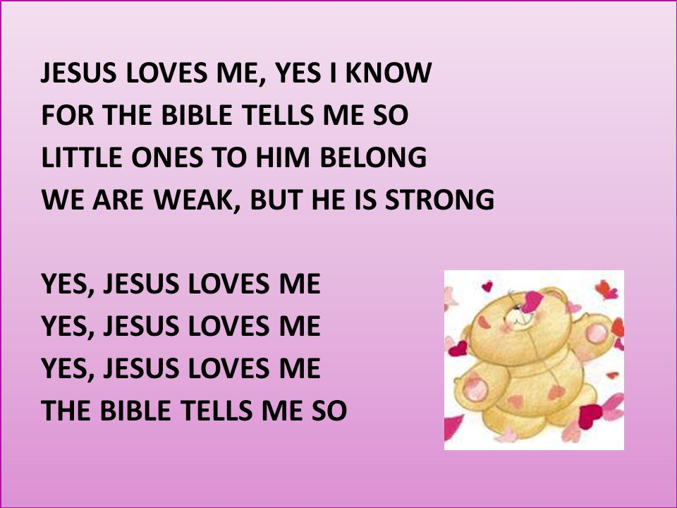 JESUS LOVES ME, YES I KNOW FOR THE BIBLE TELLS ME SO LITTLE ONES TO HIM BELONG WE ARE WEAK, BUT HE IS STRONG YES, JESUS LOVES ME THE BIBLE TELLS ME SO