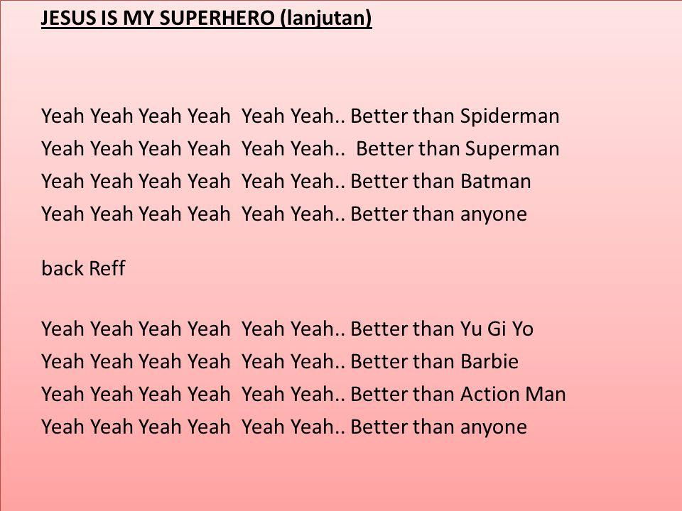 JESUS IS MY SUPERHERO (lanjutan) Yeah Yeah Yeah Yeah Yeah Yeah