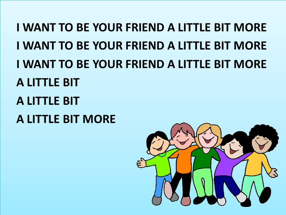 I WANT TO BE YOUR FRIEND A LITTLE BIT MORE A LITTLE BIT A LITTLE BIT MORE