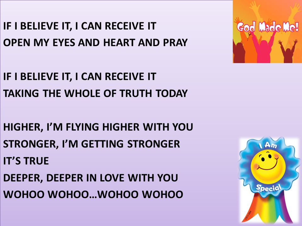 IF I BELIEVE IT, I CAN RECEIVE IT OPEN MY EYES AND HEART AND PRAY TAKING THE WHOLE OF TRUTH TODAY HIGHER, I'M FLYING HIGHER WITH YOU STRONGER, I'M GETTING STRONGER IT'S TRUE DEEPER, DEEPER IN LOVE WITH YOU WOHOO WOHOO…WOHOO WOHOO
