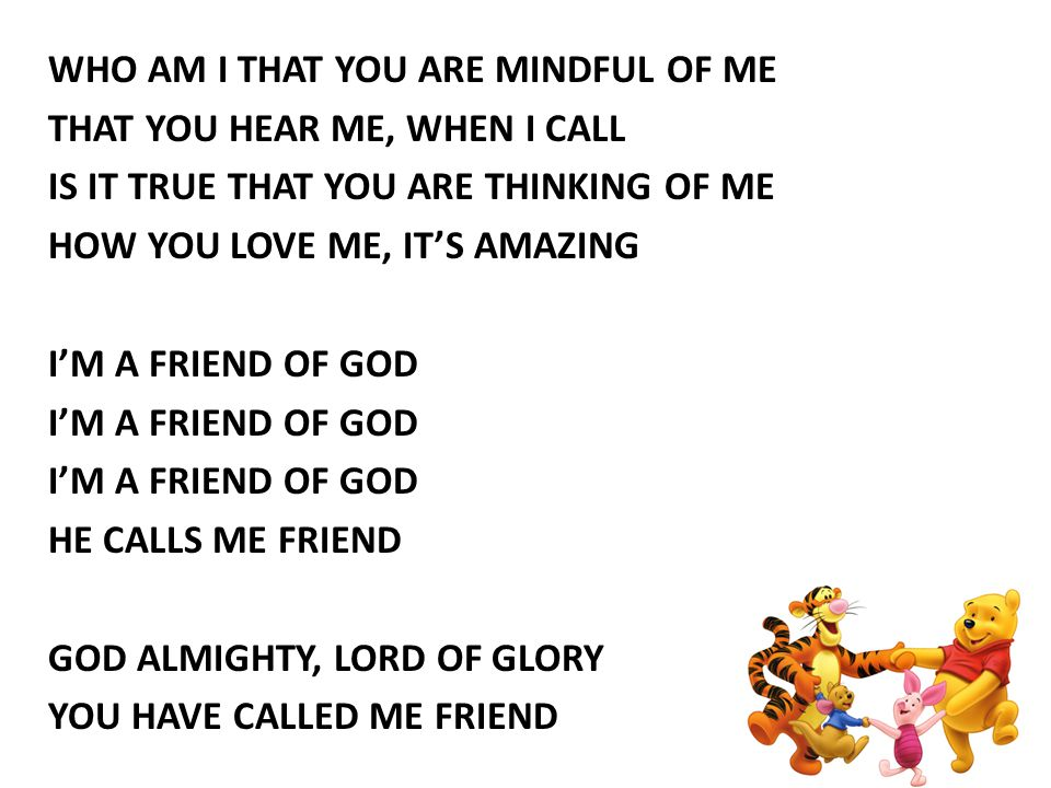 WHO AM I THAT YOU ARE MINDFUL OF ME THAT YOU HEAR ME, WHEN I CALL IS IT TRUE THAT YOU ARE THINKING OF ME HOW YOU LOVE ME, IT'S AMAZING I'M A FRIEND OF GOD HE CALLS ME FRIEND GOD ALMIGHTY, LORD OF GLORY YOU HAVE CALLED ME FRIEND