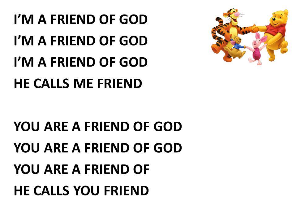 I'M A FRIEND OF GOD HE CALLS ME FRIEND YOU ARE A FRIEND OF GOD YOU ARE A FRIEND OF HE CALLS YOU FRIEND
