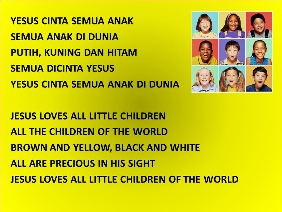 YESUS CINTA SEMUA ANAK SEMUA ANAK DI DUNIA PUTIH, KUNING DAN HITAM SEMUA DICINTA YESUS YESUS CINTA SEMUA ANAK DI DUNIA JESUS LOVES ALL LITTLE CHILDREN ALL THE CHILDREN OF THE WORLD BROWN AND YELLOW, BLACK AND WHITE ALL ARE PRECIOUS IN HIS SIGHT JESUS LOVES ALL LITTLE CHILDREN OF THE WORLD