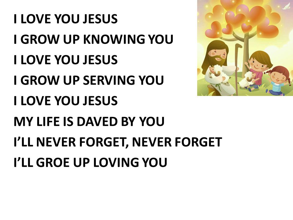 I LOVE YOU JESUS I GROW UP KNOWING YOU I GROW UP SERVING YOU MY LIFE IS DAVED BY YOU I'LL NEVER FORGET, NEVER FORGET I'LL GROE UP LOVING YOU