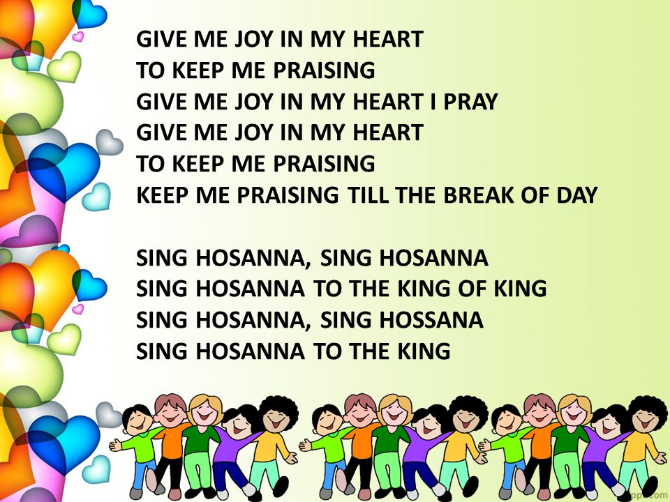 GIVE ME JOY IN MY HEART TO KEEP ME PRAISING. GIVE ME JOY IN MY HEART I PRAY. KEEP ME PRAISING TILL THE BREAK OF DAY.