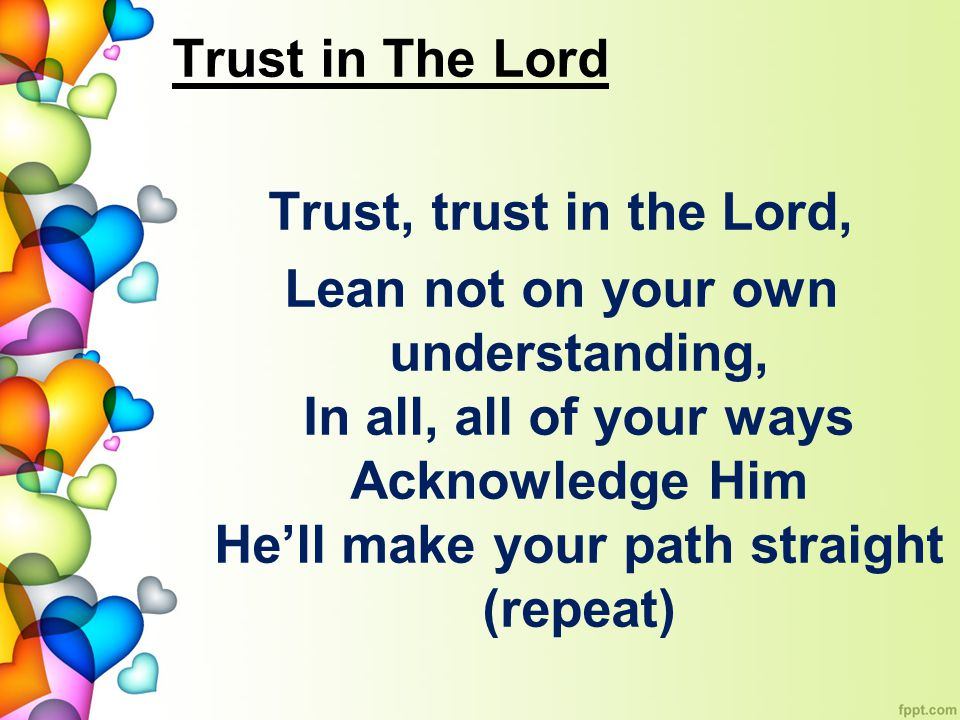 Trust in The Lord Trust, trust in the Lord, Lean not on your own understanding, In all, all of your ways Acknowledge Him He'll make your path straight (repeat)