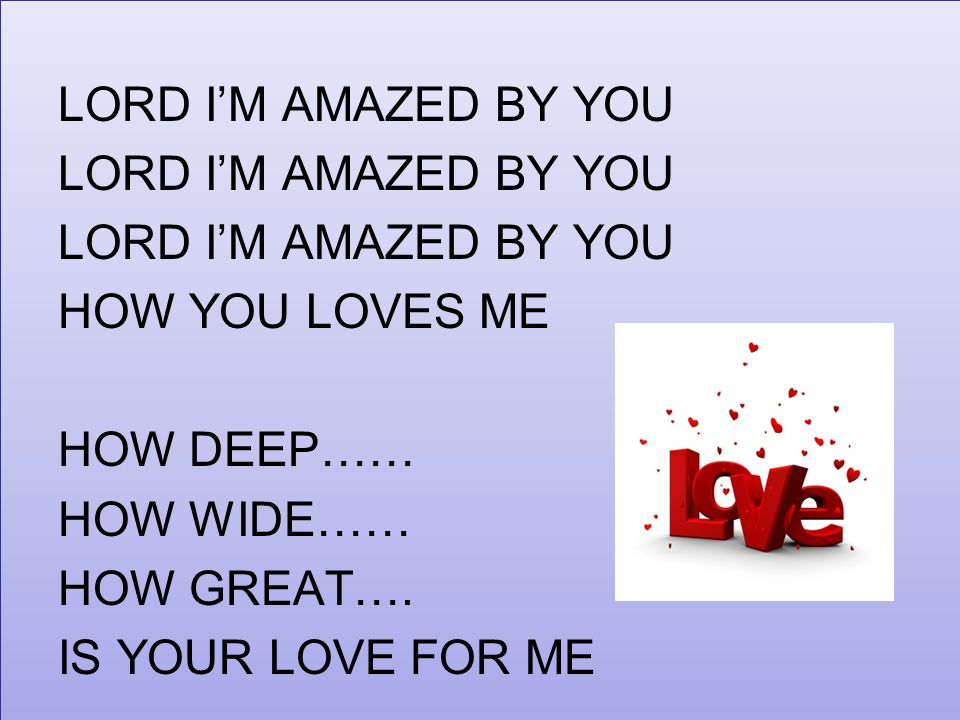 LORD I'M AMAZED BY YOU HOW YOU LOVES ME HOW DEEP…… HOW WIDE…… HOW GREAT…. IS YOUR LOVE FOR ME