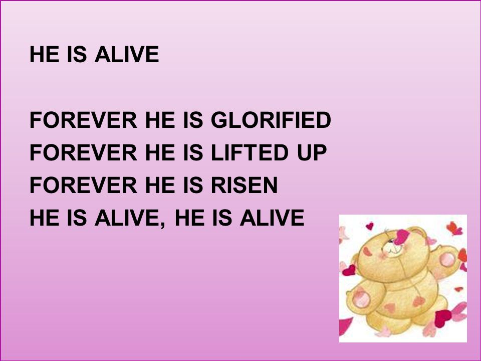 HE IS ALIVE FOREVER HE IS GLORIFIED FOREVER HE IS LIFTED UP FOREVER HE IS RISEN HE IS ALIVE, HE IS ALIVE