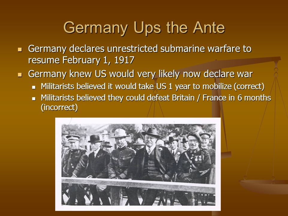 Germany Ups the Ante Germany declares unrestricted submarine warfare to resume February 1, 1917. Germany knew US would very likely now declare war.