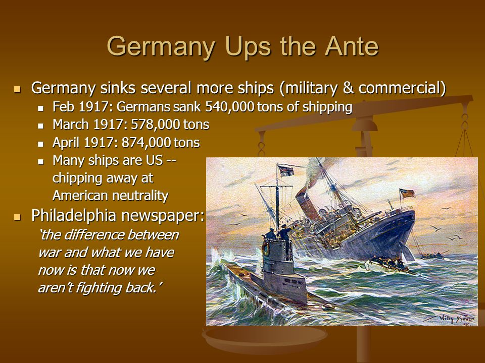 Germany Ups the Ante Germany sinks several more ships (military & commercial) Feb 1917: Germans sank 540,000 tons of shipping.