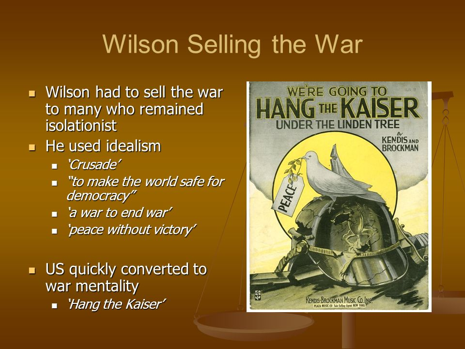 Wilson Selling the War Wilson had to sell the war to many who remained isolationist. He used idealism.