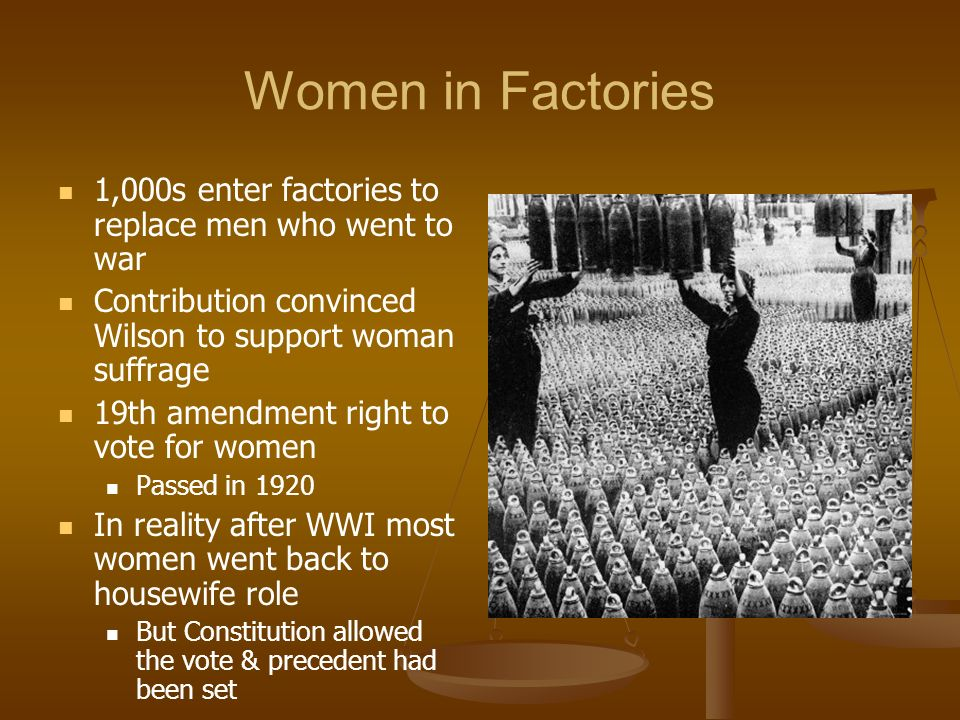 Women in Factories 1,000s enter factories to replace men who went to war. Contribution convinced Wilson to support woman suffrage.