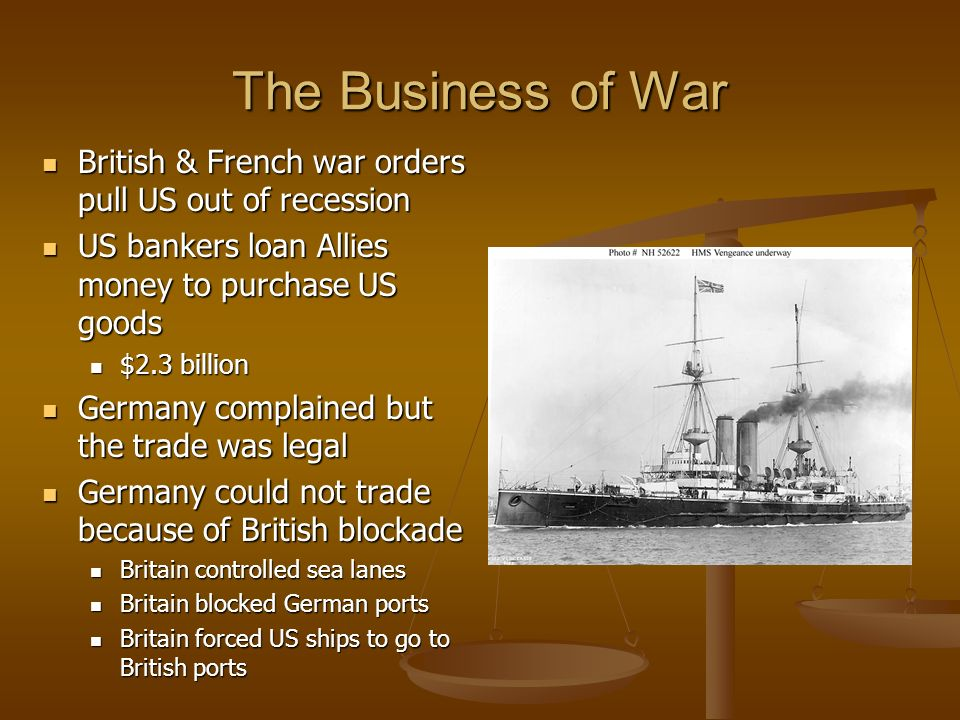 The Business of War British & French war orders pull US out of recession. US bankers loan Allies money to purchase US goods.