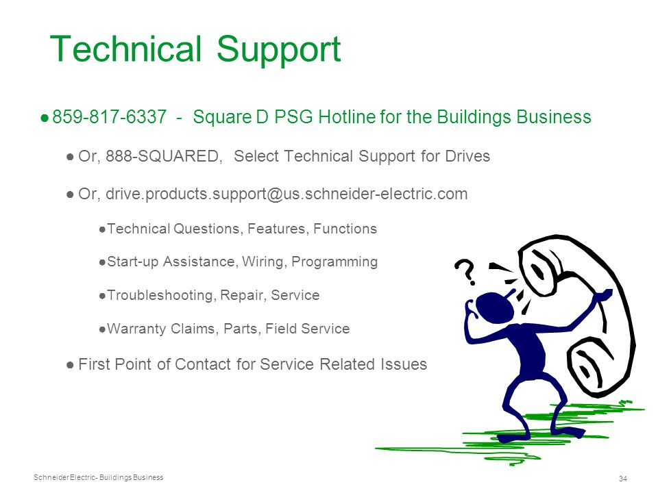 Technical Support859-817-6337 - Square D PSG Hotline for the Buildings Business. Or, 888-SQUARED, Select Technical Support for Drives.