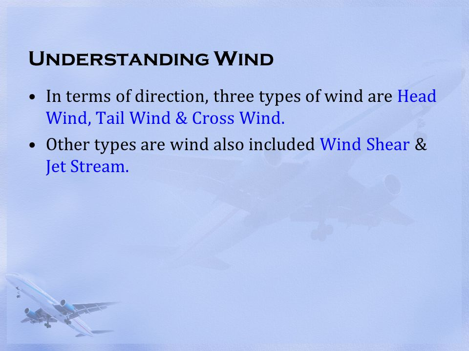 Understanding Wind In terms of direction, three types of wind are Head Wind, Tail Wind & Cross Wind.