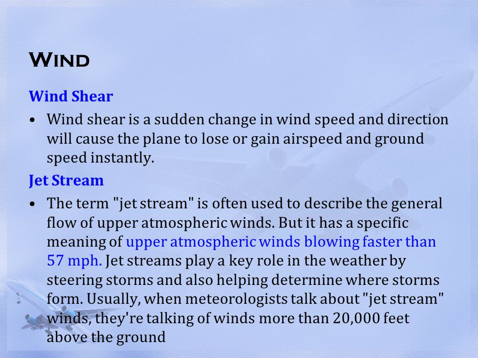 Wind Wind Shear. Wind shear is a sudden change in wind speed and direction will cause the plane to lose or gain airspeed and ground speed instantly.