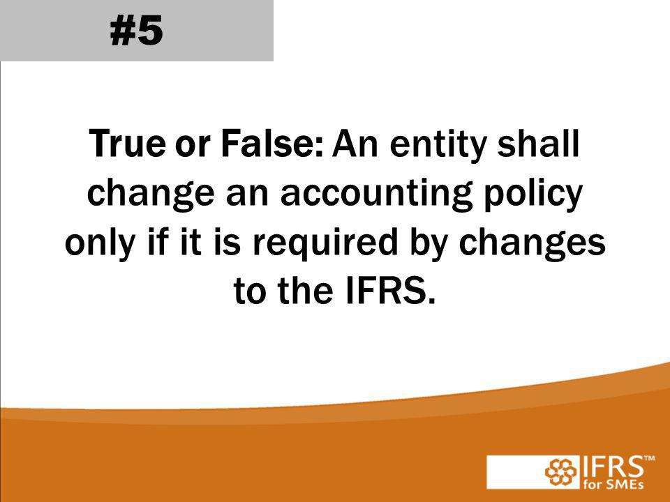 #5 True or False: An entity shall change an accounting policy only if it is required by changes to the IFRS.