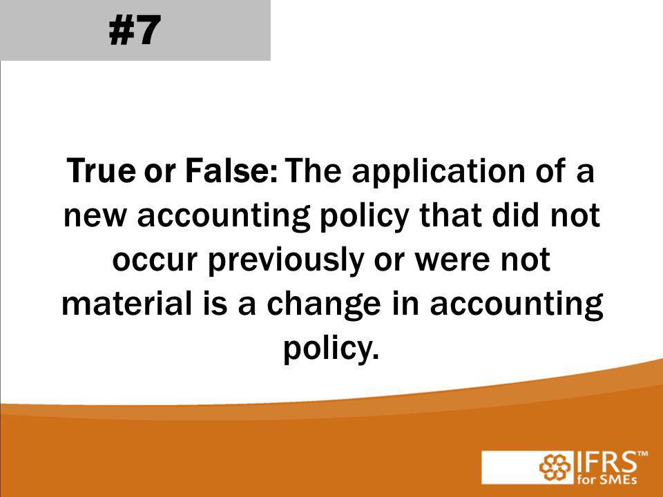 #7 True or False: The application of a new accounting policy that did not occur previously or were not material is a change in accounting policy.