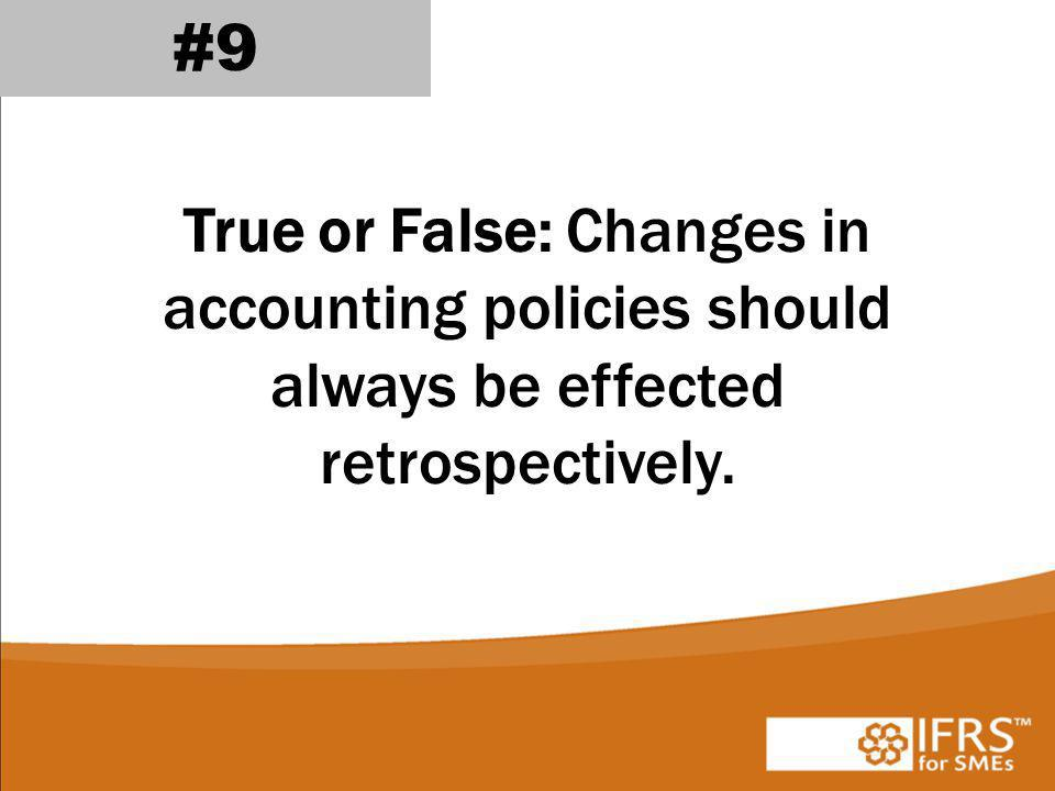 #9 True or False: Changes in accounting policies should always be effected retrospectively.