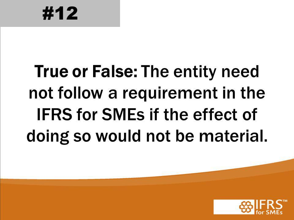 #12 True or False: The entity need not follow a requirement in the IFRS for SMEs if the effect of doing so would not be material.