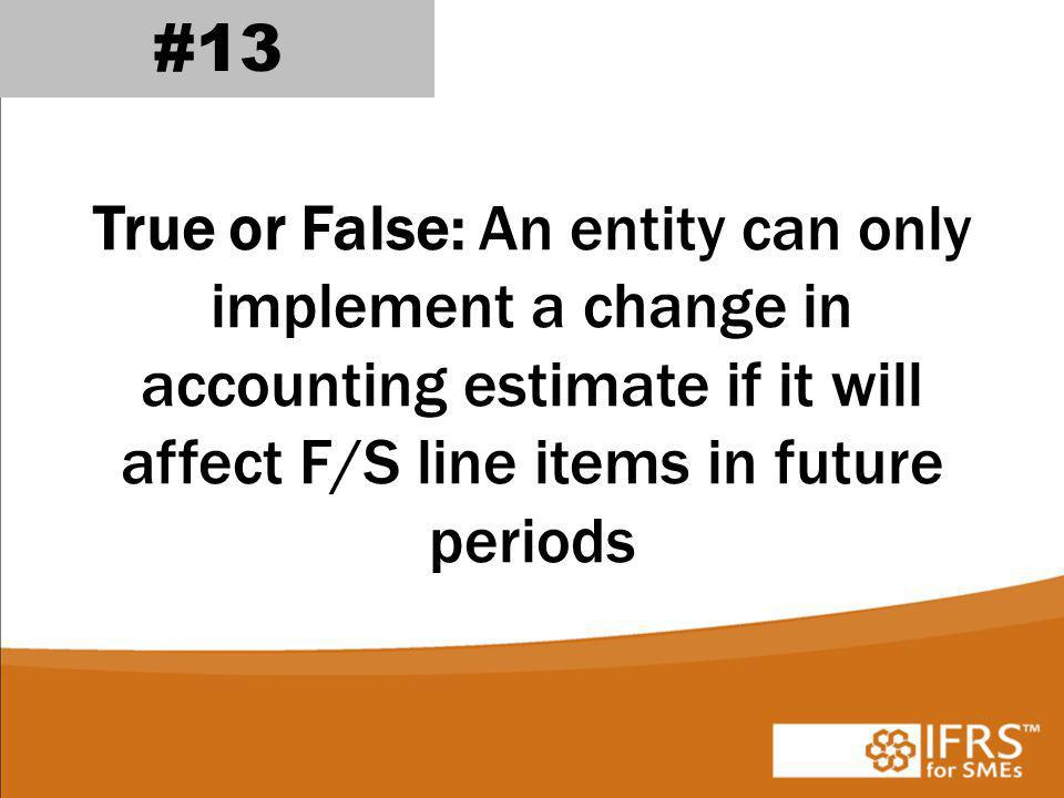 #13 True or False: An entity can only implement a change in accounting estimate if it will affect F/S line items in future periods.