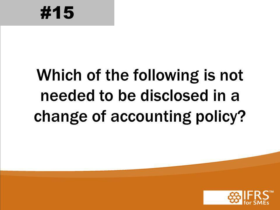 #15 Which of the following is not needed to be disclosed in a change of accounting policy