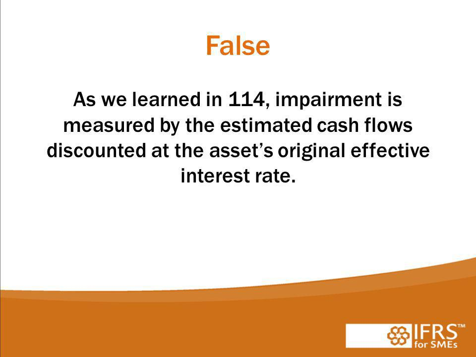 False As we learned in 114, impairment is measured by the estimated cash flows discounted at the asset's original effective interest rate.