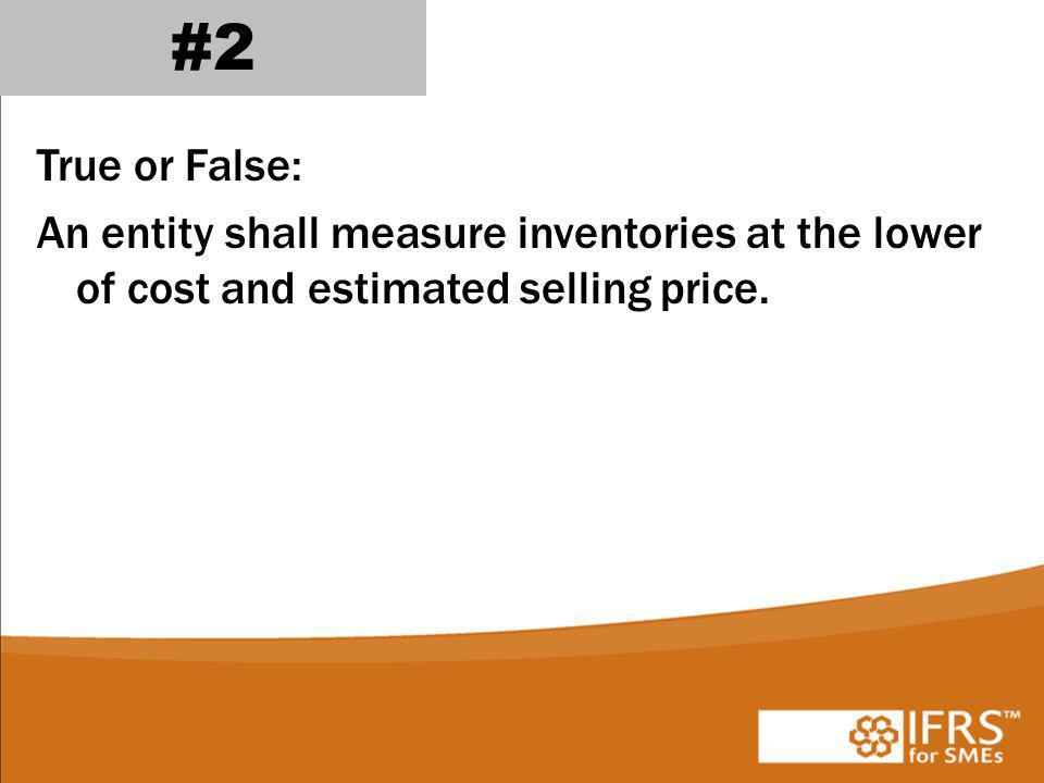 #2 True or False: An entity shall measure inventories at the lower of cost and estimated selling price.