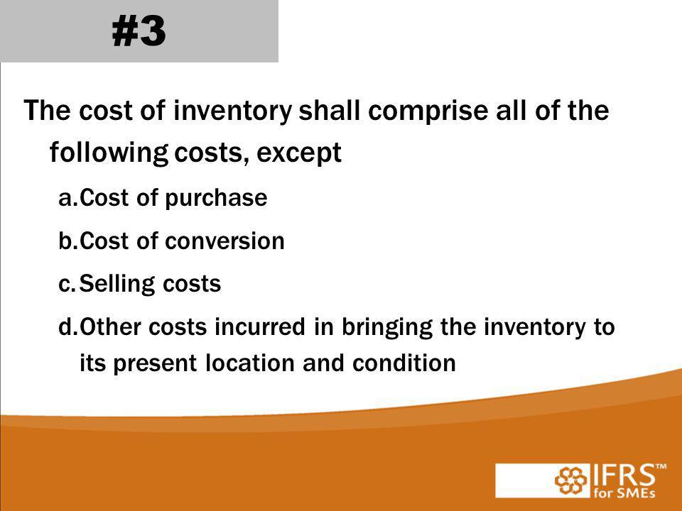 #3 The cost of inventory shall comprise all of the following costs, except. Cost of purchase. Cost of conversion.