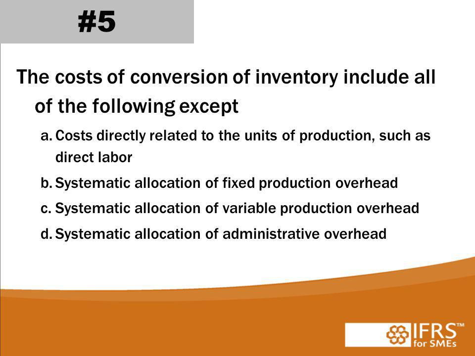 #5 The costs of conversion of inventory include all of the following except. Costs directly related to the units of production, such as direct labor.
