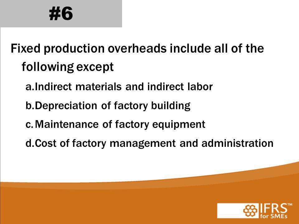 #6 Fixed production overheads include all of the following except