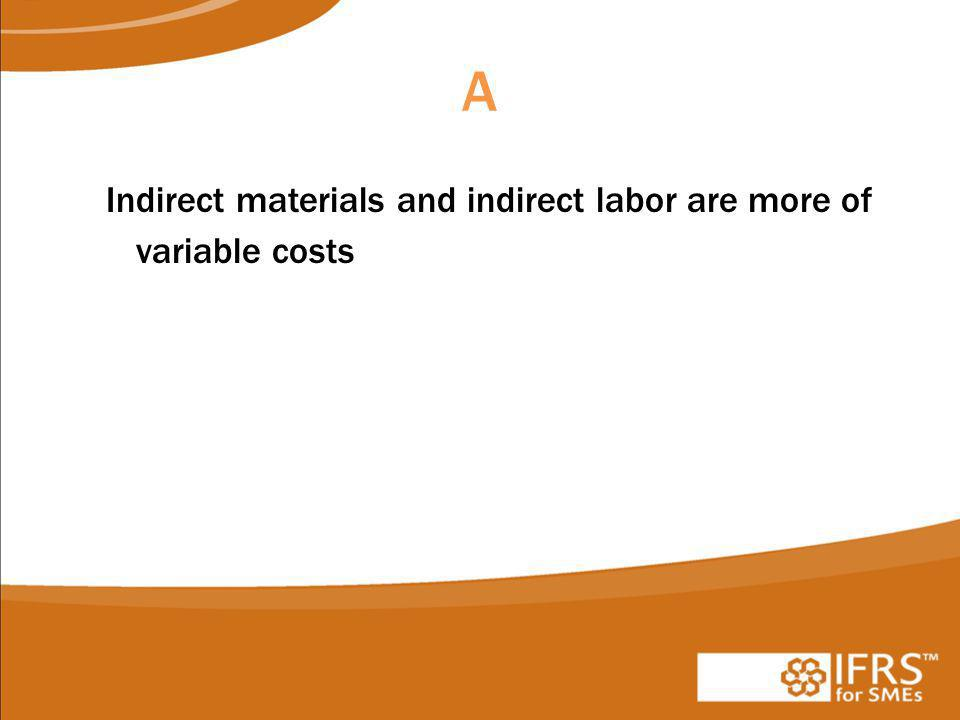 A Indirect materials and indirect labor are more of variable costs
