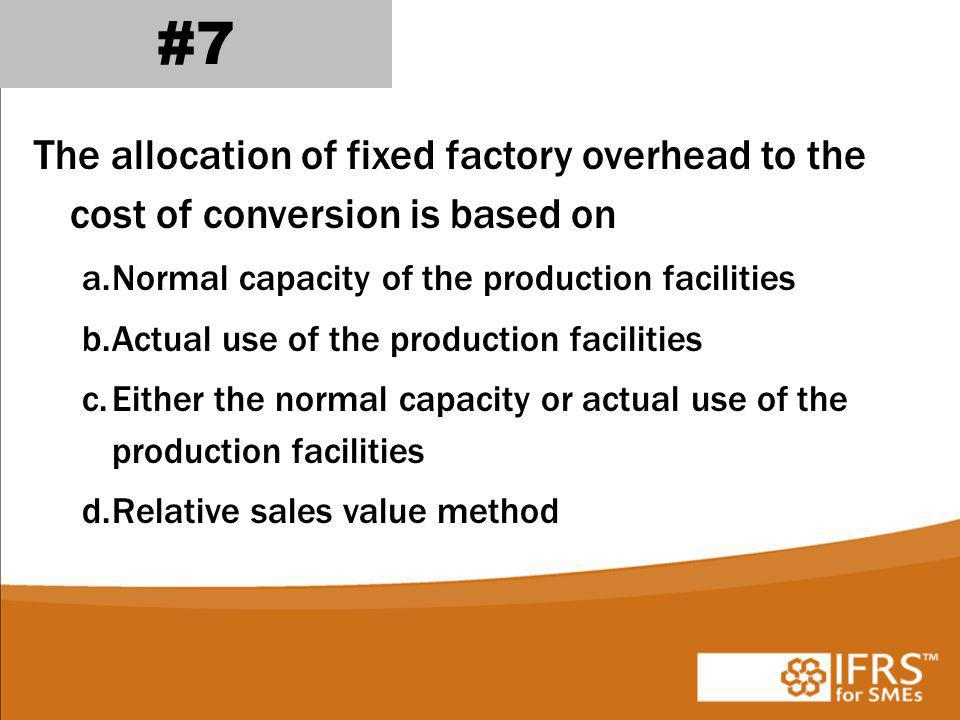 #7 The allocation of fixed factory overhead to the cost of conversion is based on. Normal capacity of the production facilities.