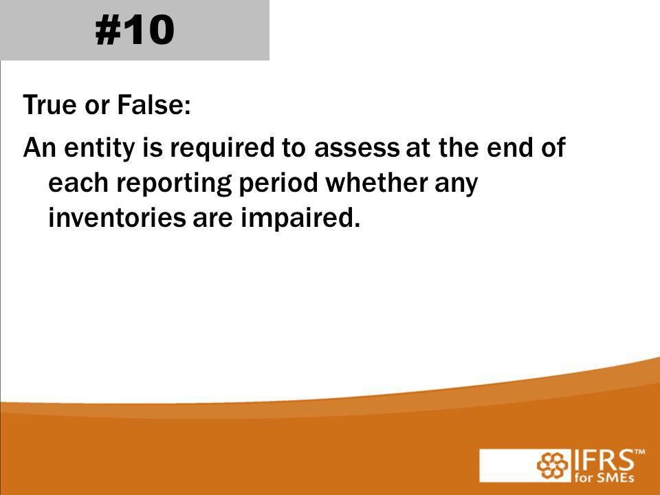 #10 True or False: An entity is required to assess at the end of each reporting period whether any inventories are impaired.