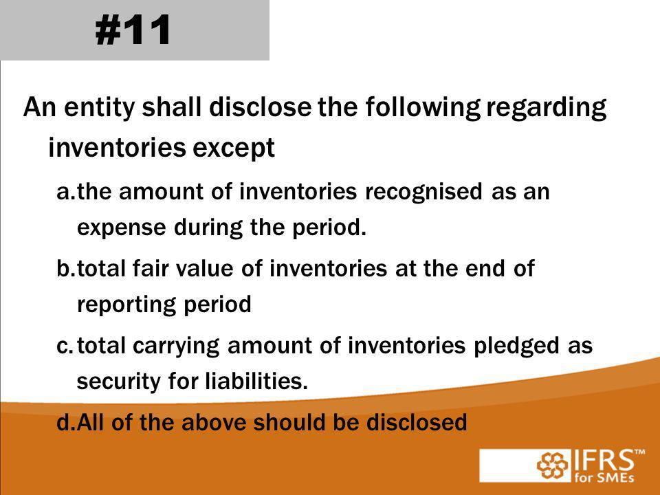 #11 An entity shall disclose the following regarding inventories except. the amount of inventories recognised as an expense during the period.