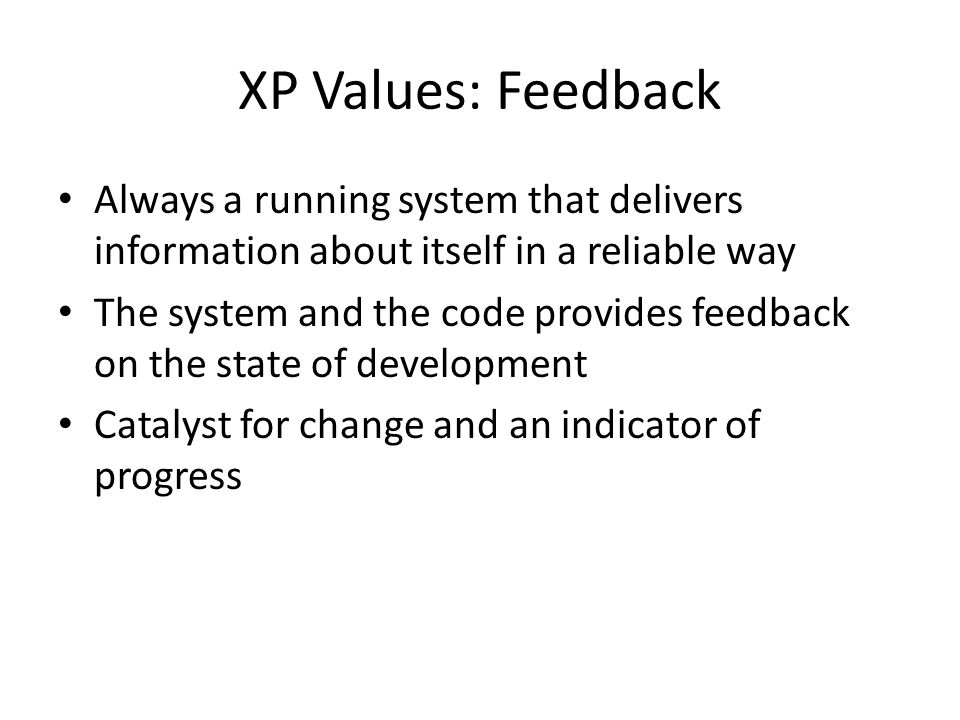 XP Values: Feedback Always a running system that delivers information about itself in a reliable way.