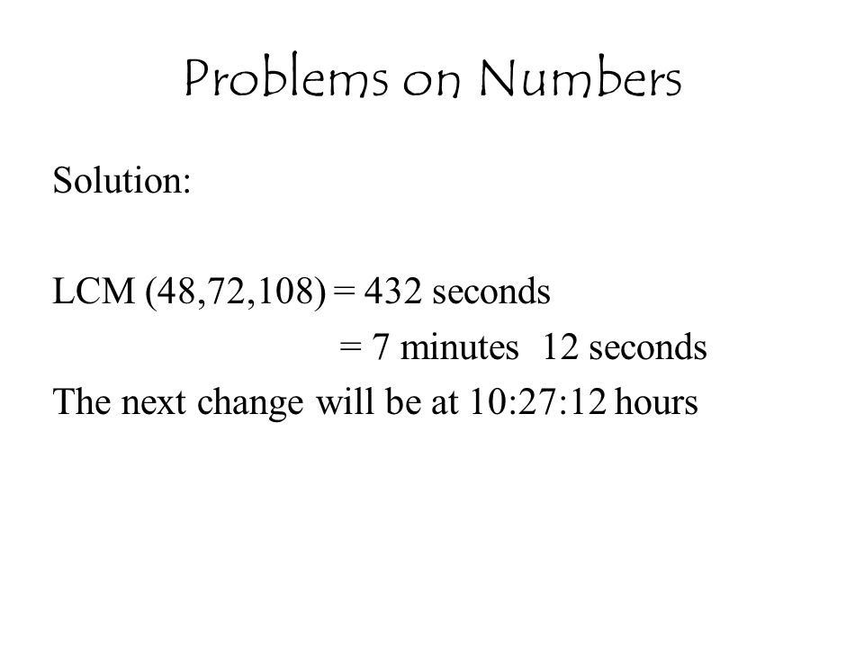 Problems on Numbers Solution: LCM (48,72,108) = 432 seconds