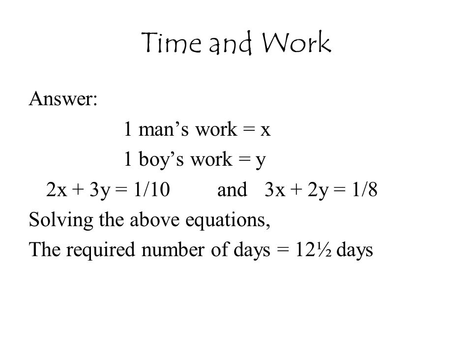 Time and Work Answer: 1 man's work = x 1 boy's work = y
