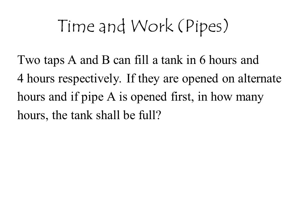Time and Work (Pipes) Two taps A and B can fill a tank in 6 hours and