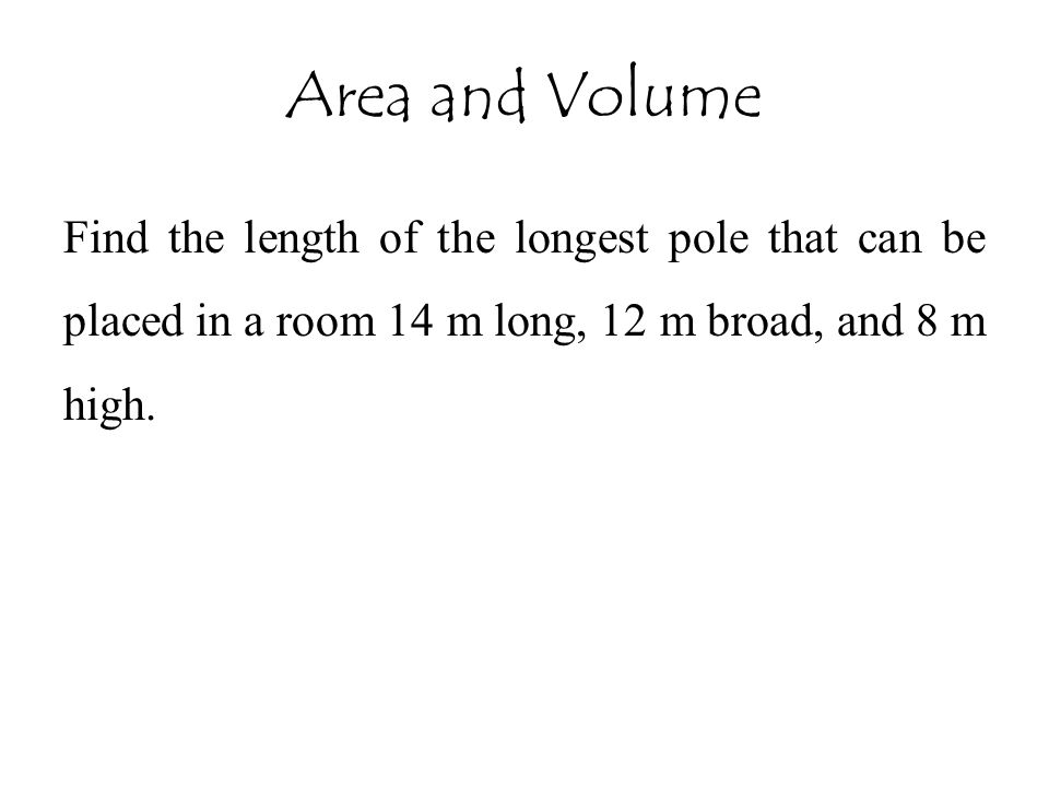 Area and Volume Find the length of the longest pole that can be placed in a room 14 m long, 12 m broad, and 8 m high.