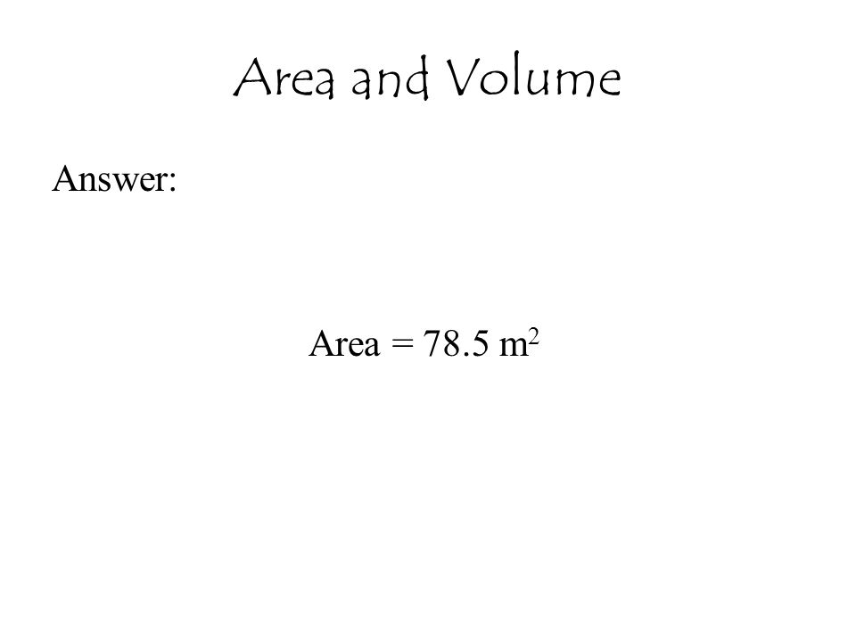Area and Volume Answer: Area = 78.5 m2