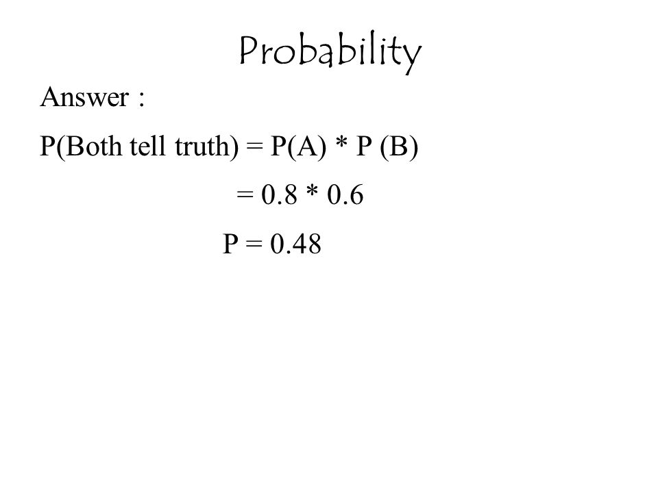 Probability Answer : P(Both tell truth) = P(A) * P (B) = 0.8 * 0.6