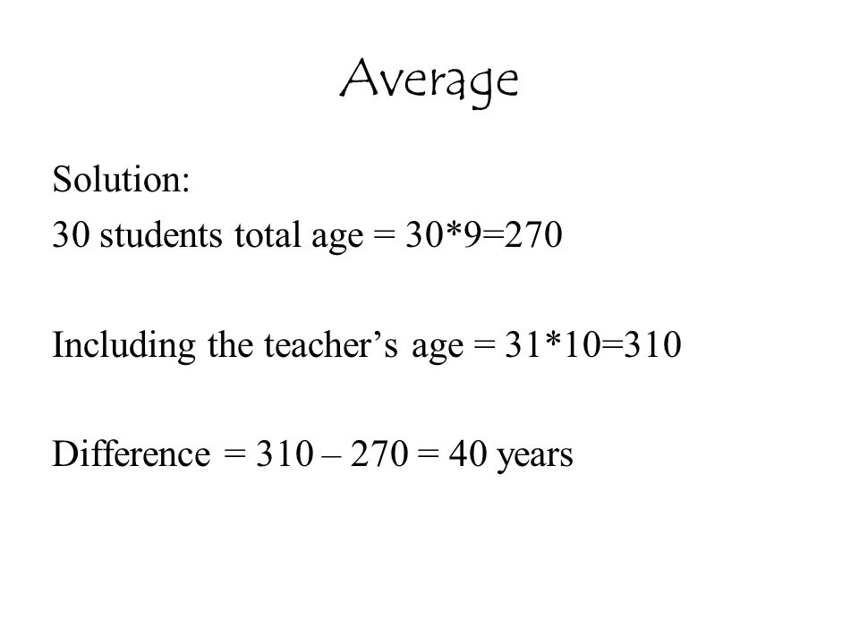 Average Solution: 30 students total age = 30*9=270