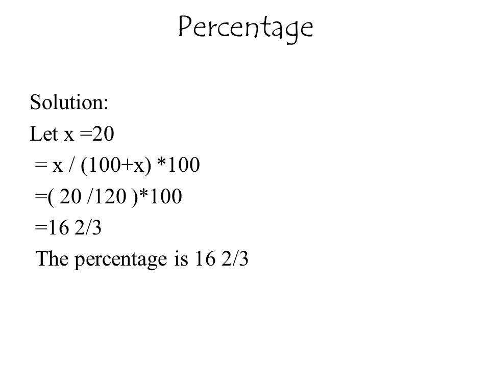 Percentage Solution: Let x =20 = x / (100+x) *100 =( 20 /120 )*100