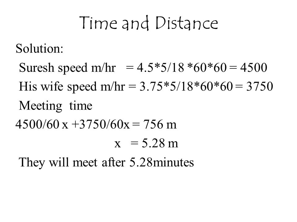 Time and Distance Solution: Suresh speed m/hr = 4.5*5/18 *60*60 = 4500