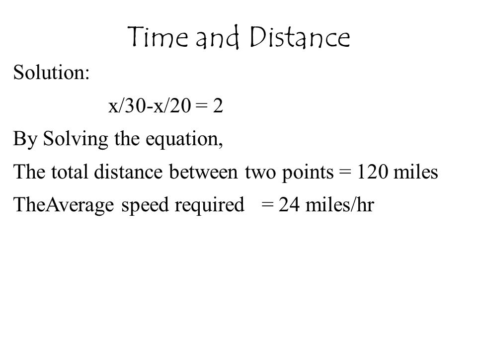 Time and Distance Solution: x/30-x/20 = 2 By Solving the equation,
