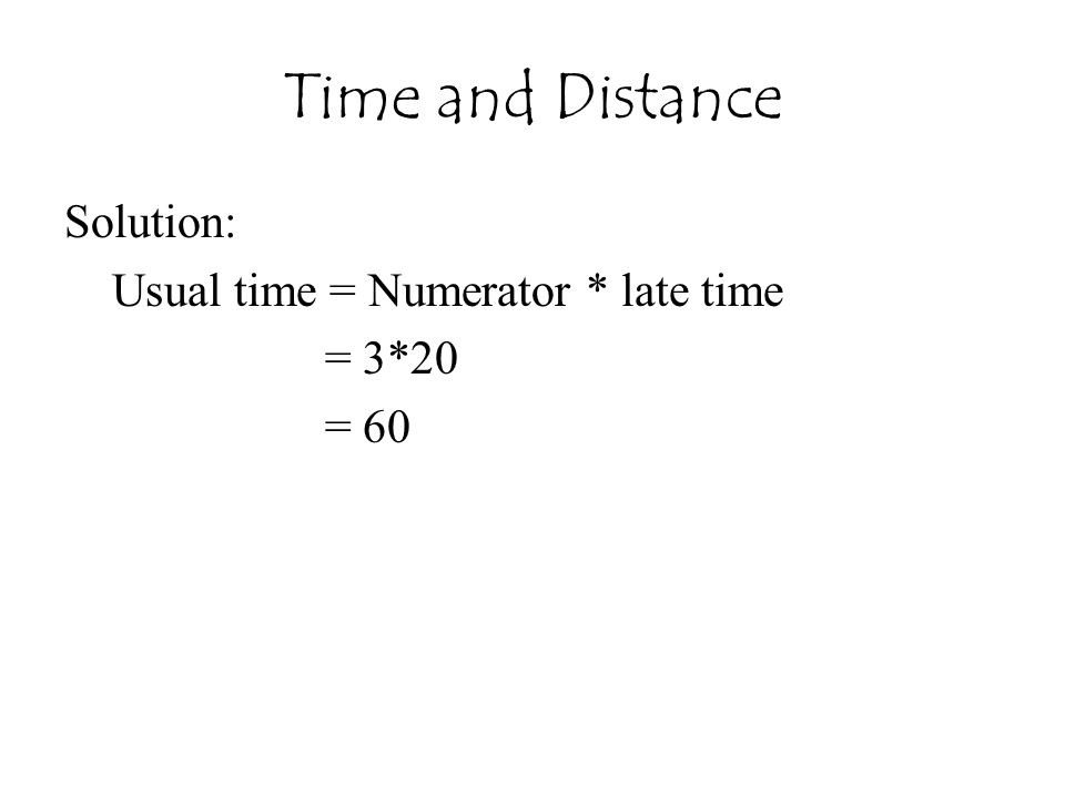 Time and Distance Solution: Usual time = Numerator * late time = 3*20