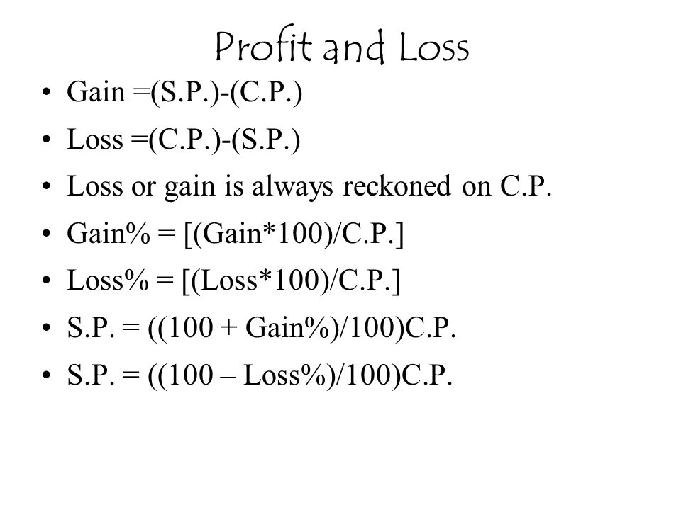 Profit and Loss Gain =(S.P.)-(C.P.) Loss =(C.P.)-(S.P.)
