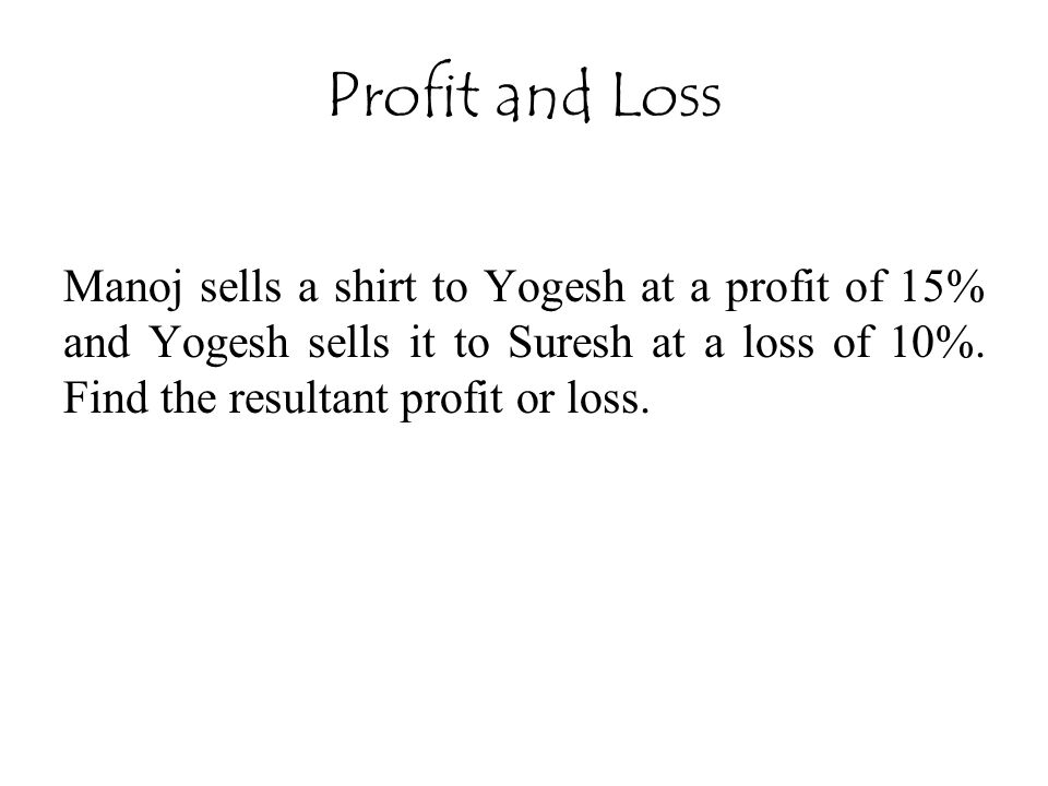 Profit and Loss Manoj sells a shirt to Yogesh at a profit of 15% and Yogesh sells it to Suresh at a loss of 10%.