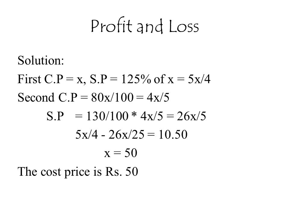 Profit and Loss Solution: First C.P = x, S.P = 125% of x = 5x/4